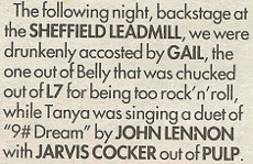 "The following night, backstage at the SHEFFIELD LEADMILL, we were drunkenly accosted by GAIL, the one out of Belly that was chucked out of 17 for being too rock'n'roll, while Tanya was singing a duet of ""9# Dream"" by JOHN LENNON with JARVIS COCKER out of PULP."